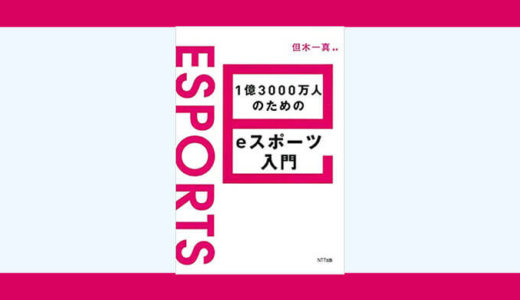 eスポーツの今を様々な角度から知ることができる書籍「1億3000万人のためのeスポーツ入門」レビュー