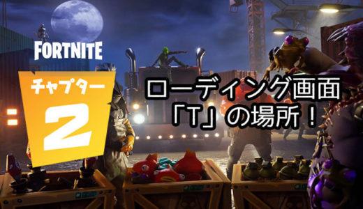 【フォートナイト】チャプター2シーズン1『ドックヤードディール』ローディング画面「T」の場所攻略ガイド