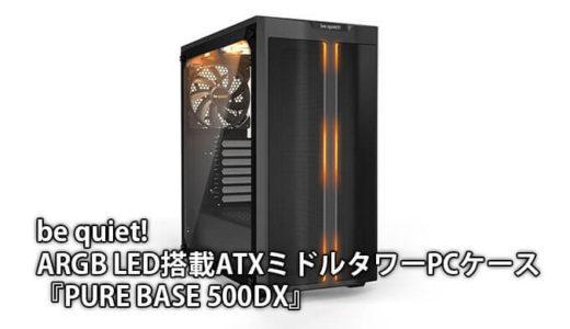 【be quiet!】高性能エアフロー&ARGB搭載のATXミドルタワーPCケース『Pure Base 500DX』