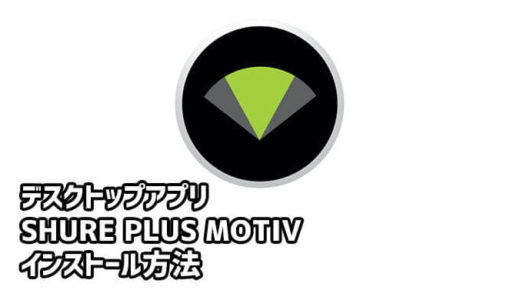 【SHURE(シュア)】専用デスクトップアプリ「ShurePlus MOTIV」インストール方法と日本語化